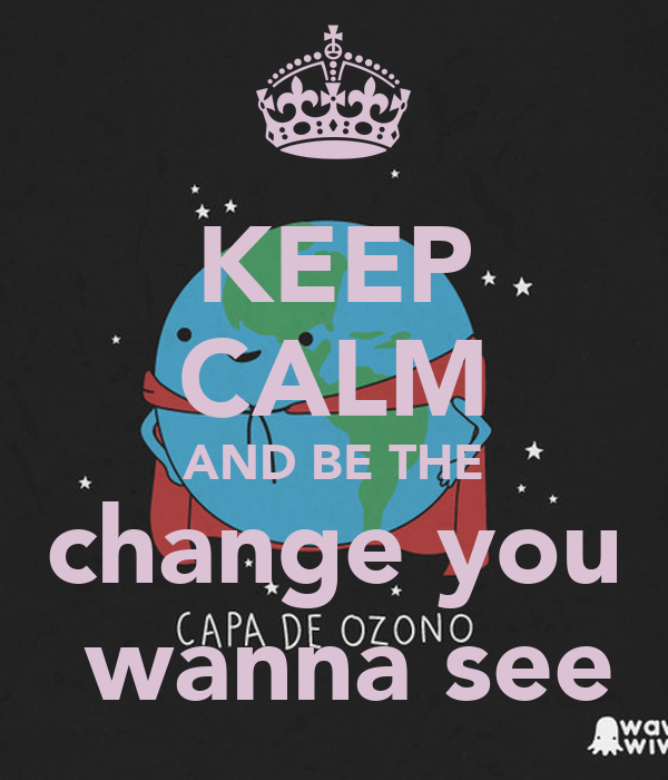KEEP CALM AND BE THE change you  wanna see