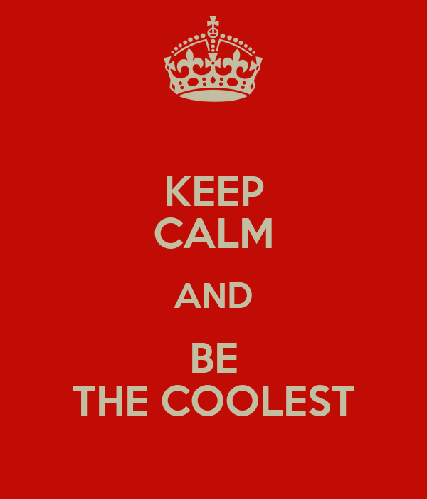 KEEP CALM AND BE THE COOLEST