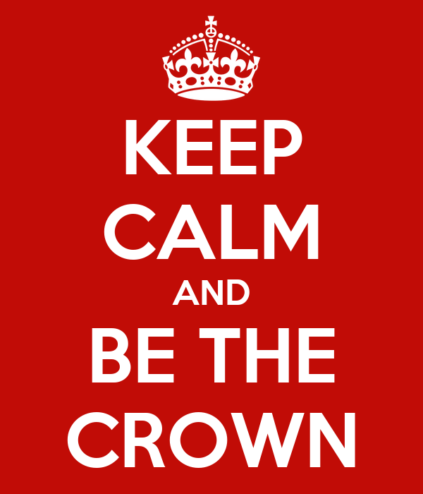 KEEP CALM AND BE THE CROWN