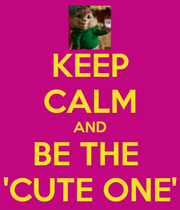 KEEP CALM AND BE THE  'CUTE ONE'