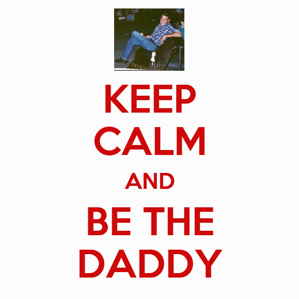 KEEP CALM AND BE THE DADDY