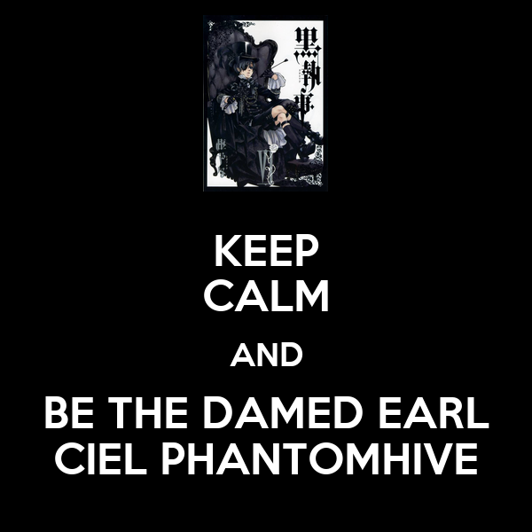 KEEP CALM AND BE THE DAMED EARL CIEL PHANTOMHIVE