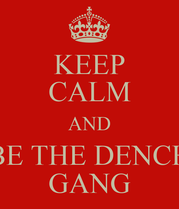 KEEP CALM AND BE THE DENCH GANG