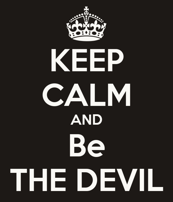 KEEP CALM AND Be THE DEVIL