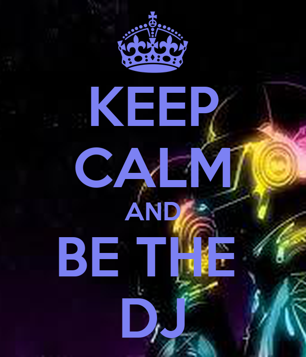 KEEP CALM AND BE THE  DJ