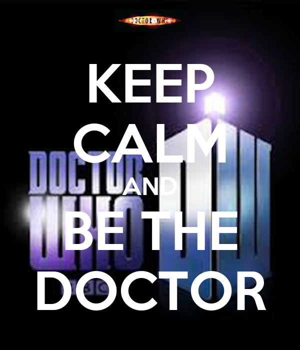 KEEP CALM AND BE THE DOCTOR