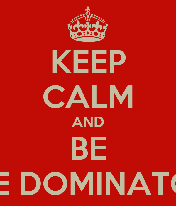 KEEP CALM AND BE THE DOMINATOR