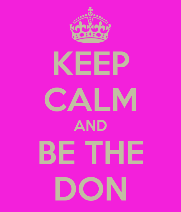 KEEP CALM AND BE THE DON