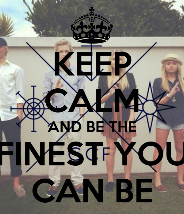KEEP CALM AND BE THE FINEST YOU CAN BE