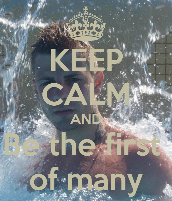 KEEP CALM AND Be the first  of many