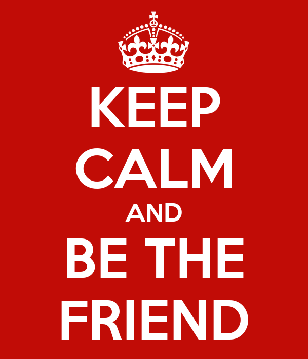 KEEP CALM AND BE THE FRIEND