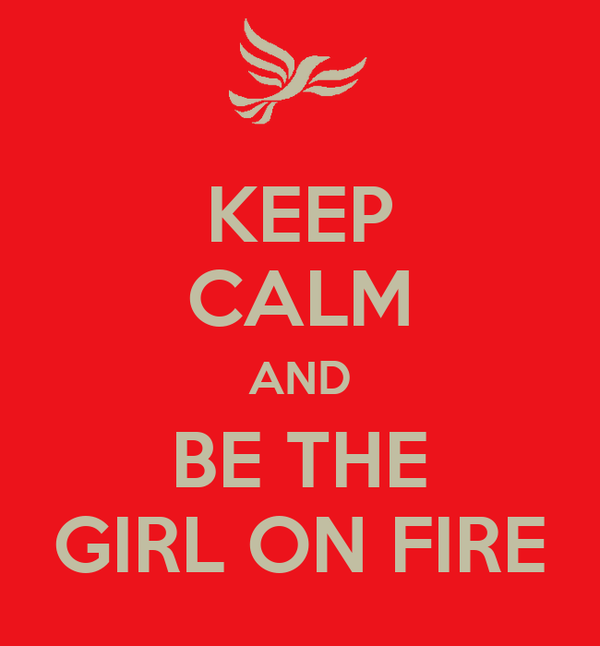 KEEP CALM AND BE THE GIRL ON FIRE