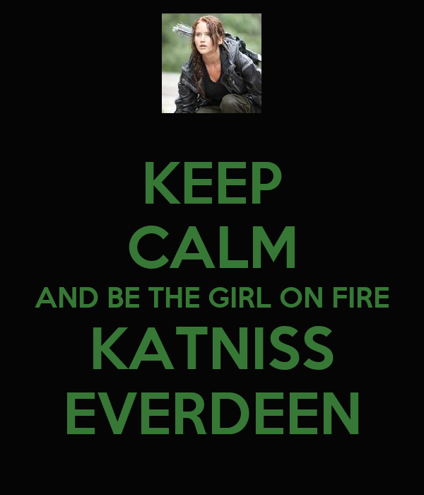 KEEP CALM AND BE THE GIRL ON FIRE KATNISS EVERDEEN