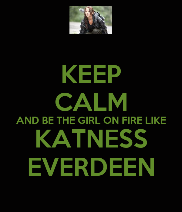 KEEP CALM AND BE THE GIRL ON FIRE LIKE KATNESS EVERDEEN