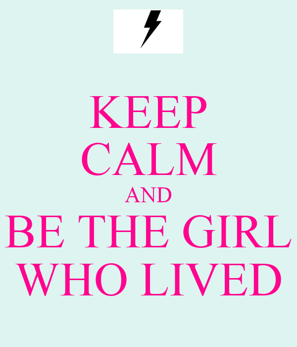 KEEP CALM AND BE THE GIRL WHO LIVED