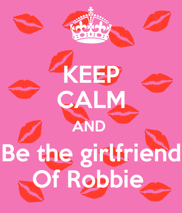 KEEP CALM AND  Be the girlfriend Of Robbie