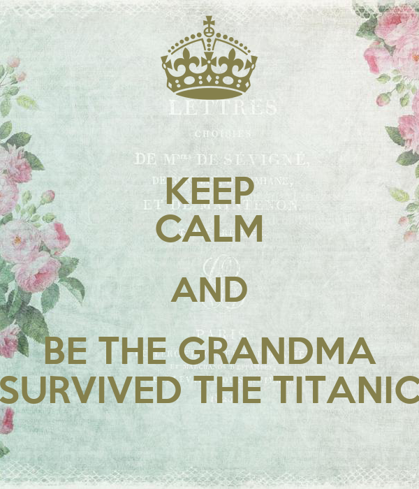 KEEP CALM AND BE THE GRANDMA SURVIVED THE TITANIC