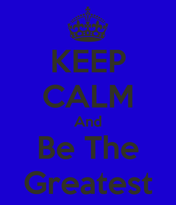 KEEP CALM And Be The Greatest