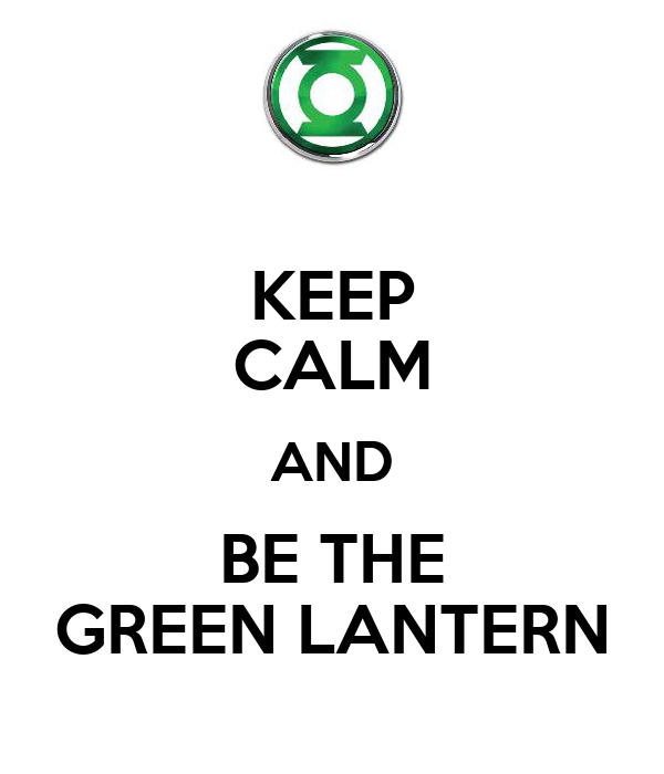 KEEP CALM AND BE THE GREEN LANTERN