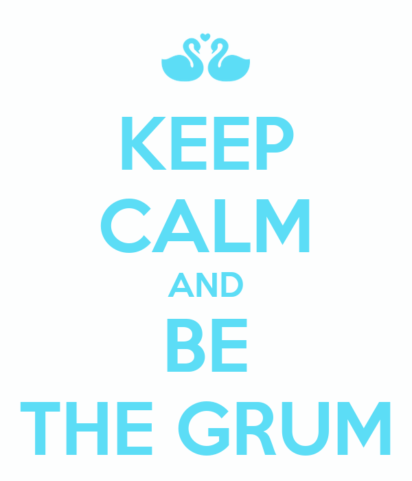 KEEP CALM AND BE THE GRUM