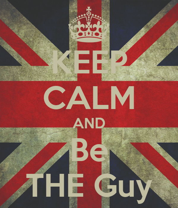 KEEP CALM AND Be THE Guy