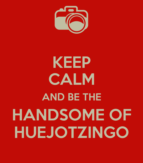 KEEP CALM AND BE THE HANDSOME OF HUEJOTZINGO