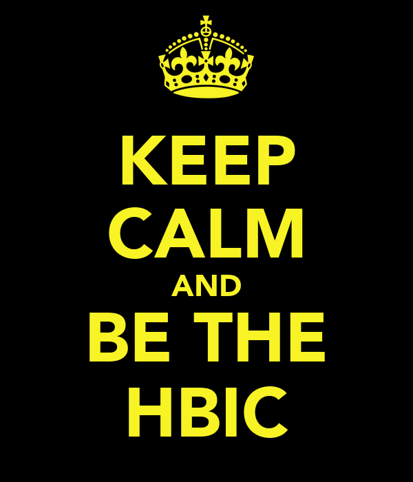 KEEP CALM AND BE THE HBIC