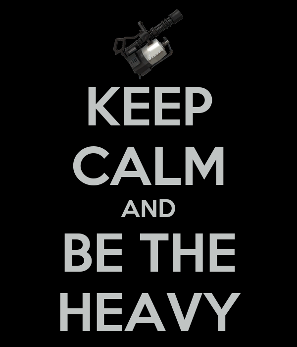 KEEP CALM AND BE THE HEAVY
