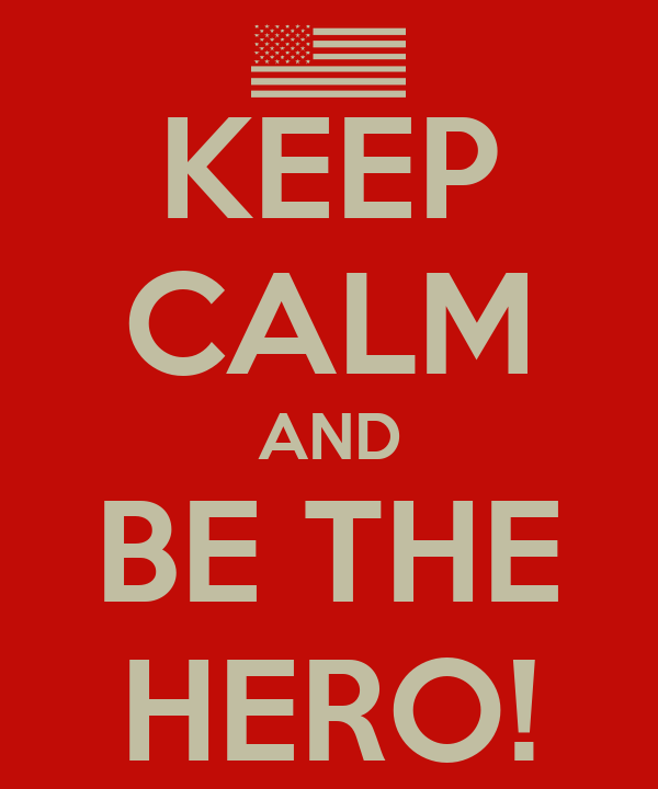 KEEP CALM AND BE THE HERO!