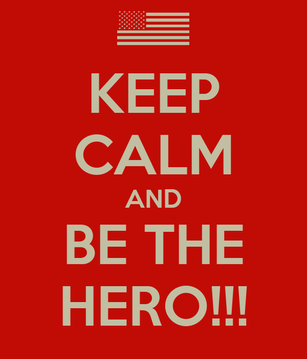 KEEP CALM AND BE THE HERO!!!