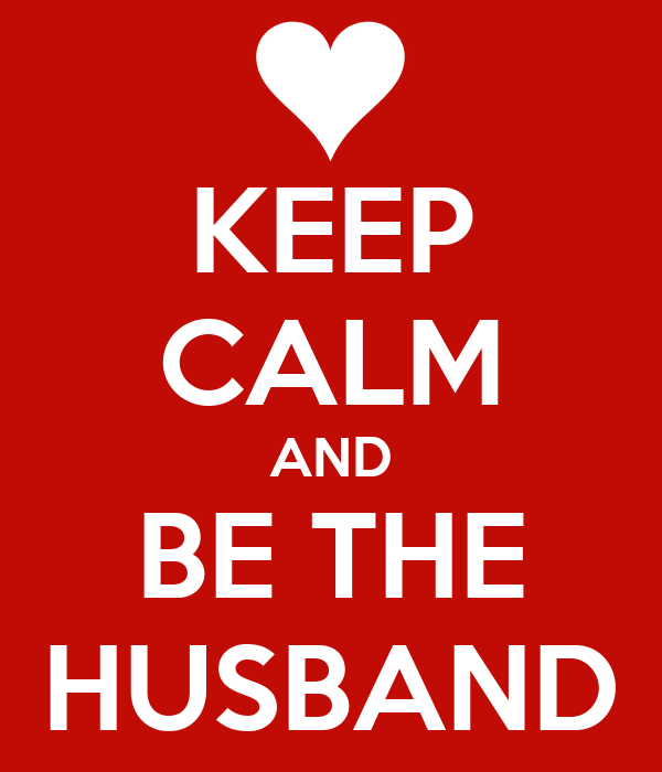 KEEP CALM AND BE THE HUSBAND