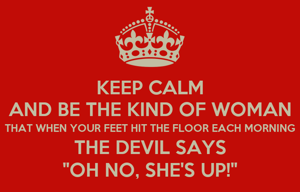 """KEEP CALM AND BE THE KIND OF WOMAN THAT WHEN YOUR FEET HIT THE FLOOR EACH MORNING THE DEVIL SAYS """"OH NO, SHE'S UP!"""""""