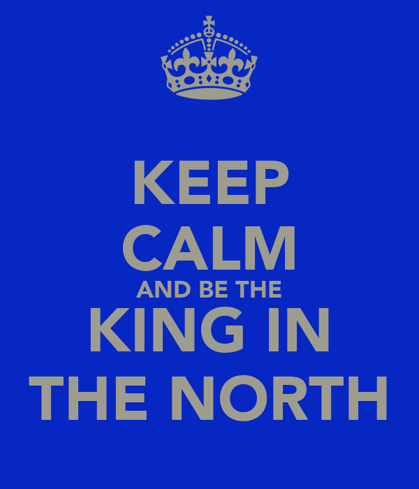 KEEP CALM AND BE THE KING IN THE NORTH