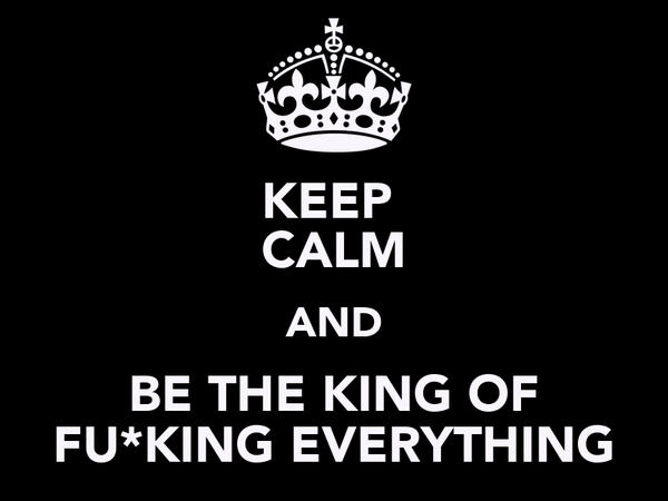 KEEP  CALM AND BE THE KING OF FU*KING EVERYTHING