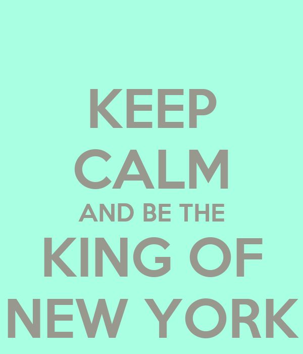 KEEP CALM AND BE THE KING OF NEW YORK