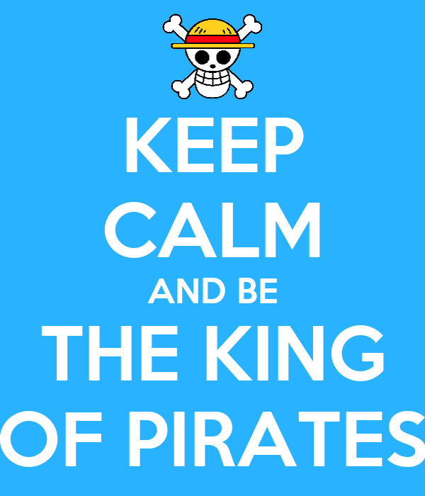 KEEP CALM AND BE THE KING OF PIRATES