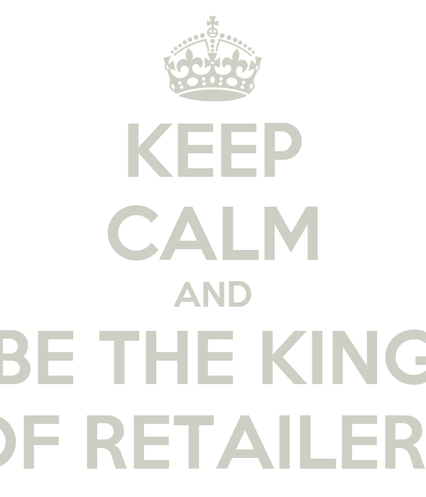 KEEP CALM AND BE THE KING OF RETAILERS