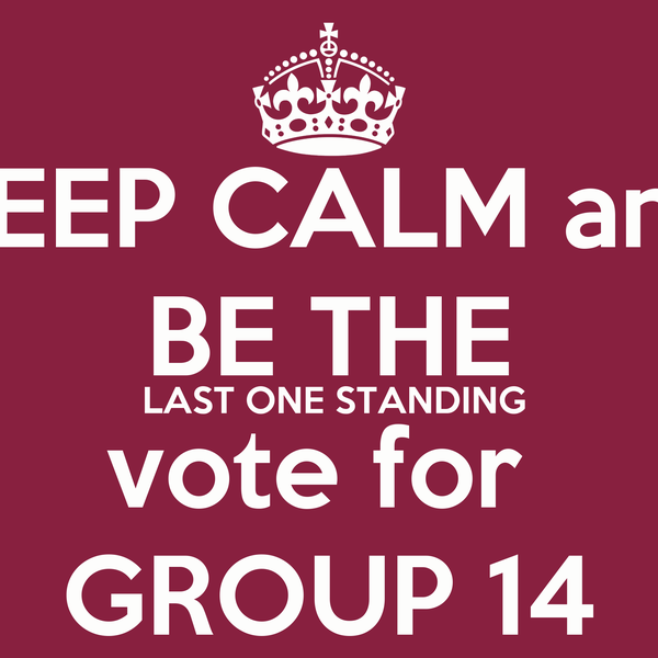 KEEP CALM and BE THE  LAST ONE STANDING vote for  GROUP 14