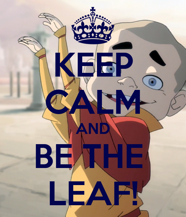 KEEP CALM AND BE THE  LEAF!