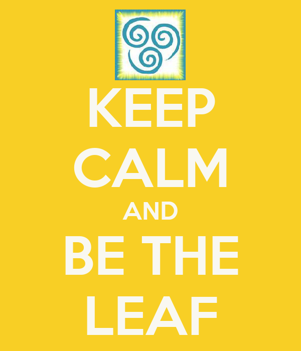KEEP CALM AND BE THE LEAF