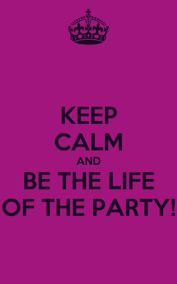 KEEP CALM AND BE THE LIFE OF THE PARTY!