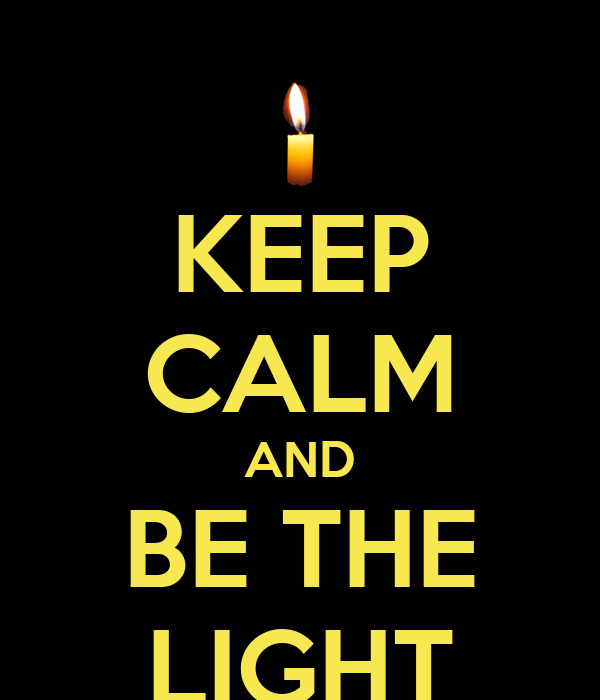 KEEP CALM AND BE THE LIGHT
