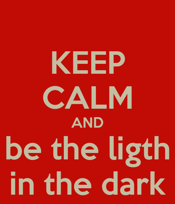 KEEP CALM AND be the ligth in the dark