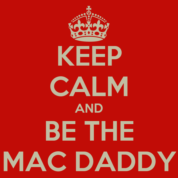 KEEP CALM AND BE THE MAC DADDY