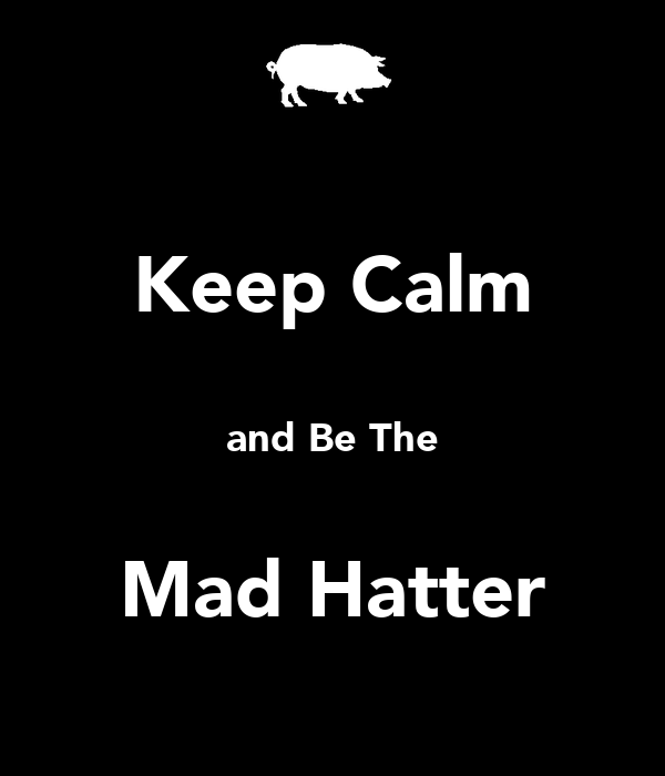 Keep Calm  and Be The  Mad Hatter