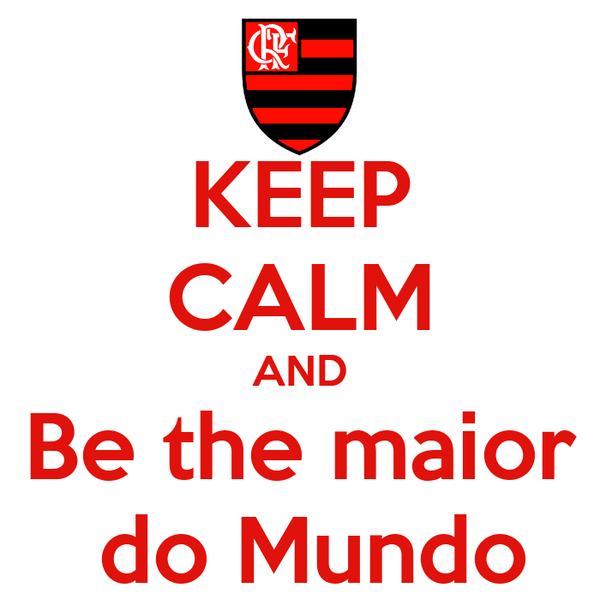 KEEP CALM AND Be the maior  do Mundo