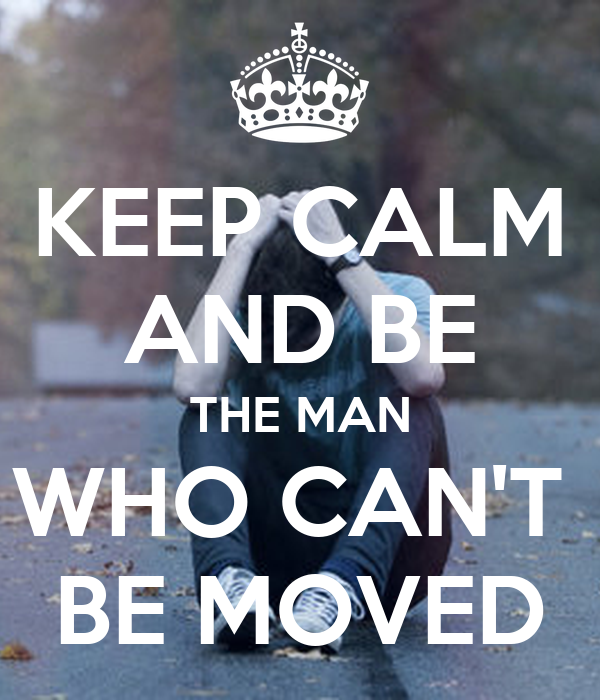 KEEP CALM AND BE THE MAN WHO CAN'T  BE MOVED