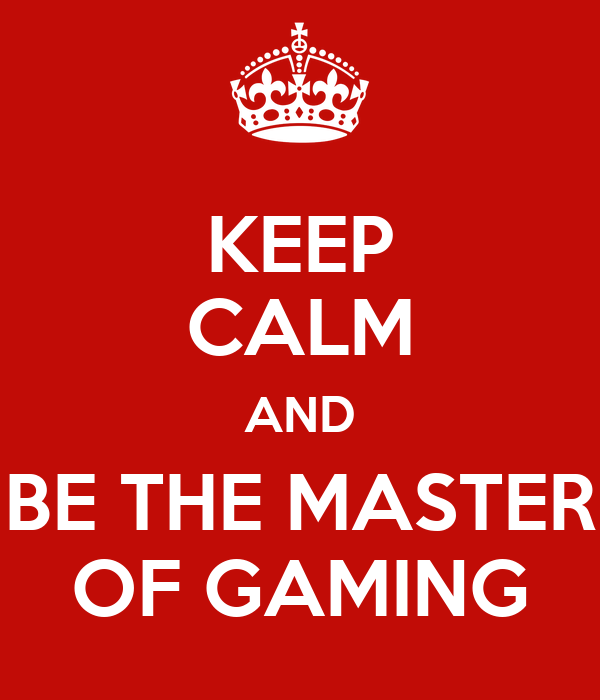 KEEP CALM AND BE THE MASTER OF GAMING