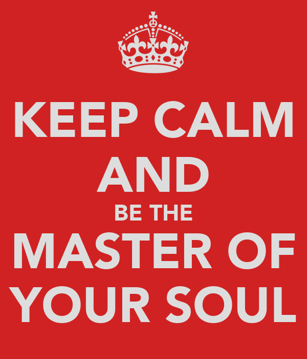 KEEP CALM AND BE THE MASTER OF YOUR SOUL