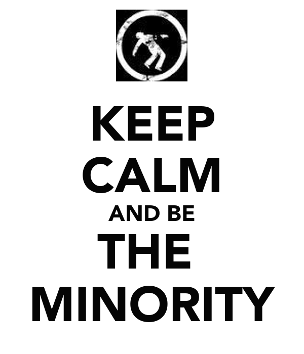 KEEP CALM AND BE THE  MINORITY